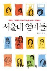 서울대 엄마들: 똑똑한 그녀들은 어떻게 아이를 키우고 있을까