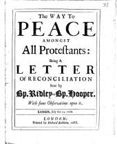 The Way to Peace Amongst All Protestants: Being a Letter of Reconciliation Sent by Bp. Ridley to Bp. Hooper, with Some Observations Upon it