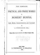 The Complete Poetical and Prose Works of Robert Burns: With Life, Notes, Correspondence and Glossary
