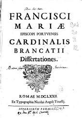 Francisci Mariae episcopi Portuensis cardinalis Brancatij Dissertationes