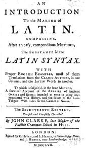 An Introduction to the Making of Latin: Comprising, After an Easy, Compendious Method, the Substance of the Latin Syntax : with Proper English Examples ... to which is Subjoin'd, in the Same Method, a Succinct Account of the Affairs of Ancient Greece and Rome ... with Rules for the Gender of Nouns