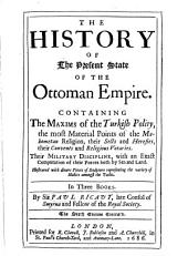 The History of the Present State of the Ottoman Empire: Containing the Maxims of the Turkish Polity, the Most Material Points of the Mahometan Religion, Their Sects and Heresies, Their Convents and Religious Votaries : Their Military Discipline, with an Exact Computation of Their Forces Both by Sea and Land : Illustrated with Divers Pieces of Sculpture Representing the Variety of Habits Amongst the Turks : in Three Books