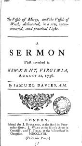 The Vessels of Mercy, and the Vessels of Wrath, Delineated: In a New, Uncontroverted, and Practical Light. A Sermon First Preached in New-Kent, Virginia, August 22, 1756. By Samuel Davies, A.M.