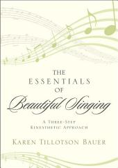 The Essentials of Beautiful Singing: A Three-Step Kinesthetic Approach