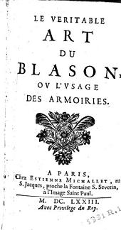 Le véritable art du blason, ou L'usage des armoiries: Volume 1