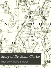 "Story of Dr. John Clarke: the founder of the first free commonwealth of the world on the basis of ""full liberty in religious concernments,"""