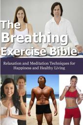 Breathing Exercise Bible: Relaxation and Meditation Techniques for Happiness and Healthy Living