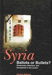 Syria: Ballots Or Bullets?: Democracy, Islamism, and Secularism in the Levant