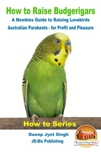 How to Raise Budgerigars   A Newbie   s Guide to Raising Lovebirds   Australian Parakeets   for Profit and Pleasure PDF