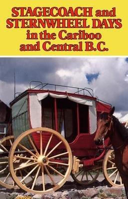 Stagecoach and Sternwheel Days in the Cariboo and Central B.C.