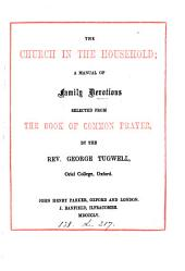 The church in the household; a manual of family devotions selected from the Book of common prayer, by G. Tugwell