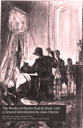 The Works of Charles Paul de Kock, with a General Introduction by Jules Claretie: Sister Anne. -[v. 3-4] Monsieur Dupont. -[v. 5-6] Frère Jacques. -[v. 7-8] The barber of Paris. -[v. 9] The child of my wife. -[v. 10-11] The Gogo family. -[v. 12] Memoirs. -[v.13-14] My neighbor Raymond. -[v.15] The damsel of the three skirts. -[v. 16-17] Jean. -[v. 18] Friquette. -[v. 19] Scenes of Parisian life. -[v. 20] Edmond and his cousin. -[v. 21] Madame Pantalon. -[v. 22] Gustave, v.1, tr. by A. S. Martin. -[v. 23] Gustave, v. 2, tr. by A. S. Martin. M. Martin's donkey, tr. by Edith M. Norris