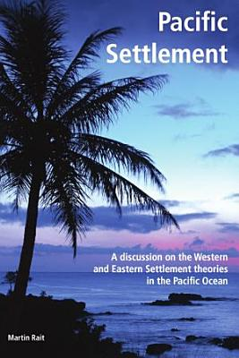 Pacific Settlement   A discussion on the Western and Eastern Settlement theories in the Pacific Ocean PDF