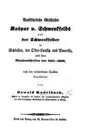 Ausführliche Geschichte Kaspar von Schwenckfelds und der Schwenkfelder in Schlesien, der Ober-Lausitz und Amerika, nebst ihren Glaubensschriften von 1524-1860, etc