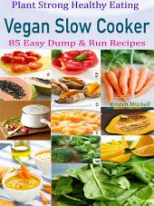 Plant Strong Healthy Eating Vegan Slow Cooker: 85 Easy Dump & Run Recipes