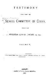 Testimony Taken Before the Senate Committee on Cities Pursuant to Resolution Adopted January 20, 1890 ...