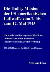 Die Trolley Mission der US-amerikanischen Luftwaffe vom 7. bis zum 12. Mai 1945: Historische und bislang unveröffentlichte Luftbilder deutscher Städte und Industriebauten im Zweiten Weltkrieg