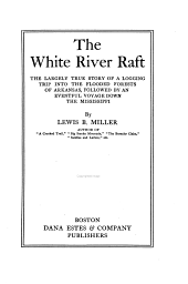 The White River Raft: The Largely True Story of a Logging Trip Into the Flooded Forests of Arkansas, Followed by an Eventful Voyage Down the Mississippi