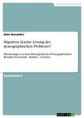 Migration (k)eine Lösung des demographischen Problems?!: Wanderungen vor dem Hintergrund des Demographischen Wandels: Potenziale - Risiken - Grenzen