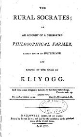 The Rural Socrates; Or An Account of a Celebrated Philosophical Farmer: Lately Living in Switzerland, and Known by the Name of Kliyogg