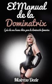 El Manual de la Dominatrix: Guía de una buena chica para la dominación femenina