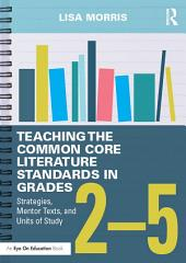 Teaching the Common Core Literature Standards in Grades 2–5: Strategies, Mentor Texts, and Units of Study