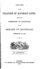 Report on the Taxation of Railroad Lands, Made by the Committee on Railroads of the Senate of Michigan, February 28, 1873