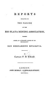 Reports Relating to the Failure of the Rio Plata Mining Association: Formed Under an Authority Signed by His Excellency Don Bernardino Rivadavia
