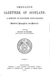Ordnance Gazetteer of Scotland: A Survey of Scottish Topography, Statistical, Biographical, and Historical, Volume 5