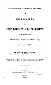 Dyspepsy Forestalled & Resisted: Or, Lectures on Diet, Regimen, & Employment; Delivered to the Students of Amherst College; Spring Term, 1830