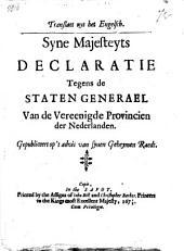 Translaet uyt het Engelsch. Syne majesteyts declaratie tegens de Staten Generael van de Vereenigde Provincien der Nederlanden. Gepubliceert op 't advis van synen Geheymen raedt