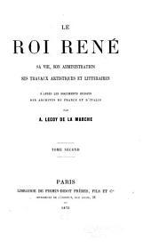Le roi René: sa vie, son administration, ses travaux artistiques et littéraires d'après les documents inédits des archives de France et d'Italie, Volume2