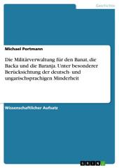 Die Militärverwaltung für den Banat, die Backa und die Baranja. Unter besonderer Berücksichtung der deutsch- und ungarischsprachigen Minderheit