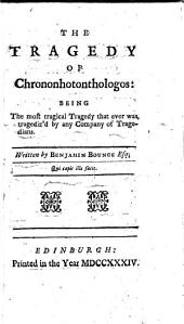 The Tragedy of Chrononhotonthologos: Being the Most Tragical Tragedy that Ever was Tragediz'd by Any Company of Tragedians. Written by Benjamin Bounce Esq