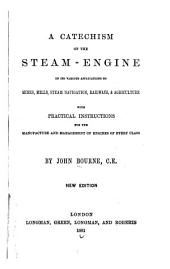 A catechism of the steam-engine in its various applications to mines, mills, steam navigation, railways and agriculture: with practical instructions for the manufacture and management of engines of every class