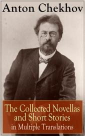 Anton Chekhov: The Collected Novellas and Short Stories in Multiple Translations: Over 200 Stories From the Renowned Russian Playwright and Author of Uncle Vanya, Cherry Orchard and The Three Sisters in Multiple Translations including Ward No. 6 , The Lady with the Dog and Others
