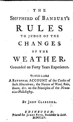 The Shepherd of Banbury s Rules to Judge of the Changes of the Weather     To which is Added  a Rational Account of the Causes of Such Alterations  Etc PDF