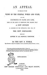 An Appeal in Behalf of the Views of the Eternal World and State and the Doctrines of Faith and Life Held by the Body of Christians who Believe that a New Church is Signified (in the Revelation, Chap. 21.) by The New Jerusalem Answers to All Principal Objections by S. Noble