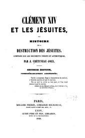 Clément XIV et les Jésuites, ou, Histoire de la destruction des Jésuites: composée sur les documents inédits et authentiques