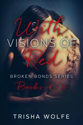 With Visions of Red: Broken Bonds Boxed Set Books 1 - 3