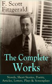 The Complete Works of F. Scott Fitzgerald: Novels, Short Stories, Poetry, Articles, Letters, Plays & Screenplays: From the author of The Great Gatsby, The Side of Paradise, Tender Is the Night, The Beautiful and Damned, The Love of the Last Tycoon, The Curious Case of Benjamin Button and many other notable works
