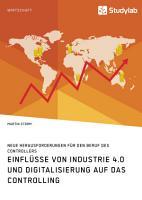 Einfl  sse von Industrie 4 0 und Digitalisierung auf das Controlling  Neue Herausforderungen f  r den Beruf des Controllers PDF