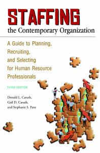 Staffing the Contemporary Organization  A Guide to Planning  Recruiting  and Selecting for Human Resource Professionals  3rd Edition Book