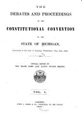The Debates and Proceedings of the Constitutional Convention of the State of Michigan: Convened at the City of Lansing, Wednesday, May 15th, 1867, Volume 1