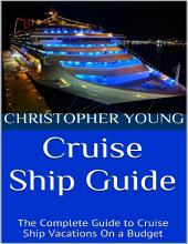 Cruise Ship Guide: The Complete Guide to Cruise Ship Vacations On a Budget
