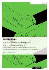 Unternehmensnachfolge und Unternehmensübergabe: Mit Checkliste zur Vorbereitung und Umsetzung einer Unternehmensübergabe für Unternehmer und Nachfolger