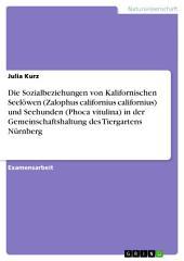 Die Sozialbeziehungen von Kalifornischen Seelöwen (Zalophus californius californius) und Seehunden (Phoca vitulina) in der Gemeinschaftshaltung des Tiergartens Nürnberg
