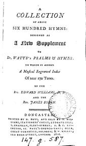 A collection of above six hundred hymns: designed as a new suppl. to dr. Watts's Psalms & hymns. To which is added A musical index. By E. Williams and J. Boden