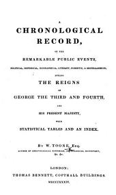 A Chronological Record, of the remarkable public events ... during the reigns of George the Third and Fourth, and His present Majesty, etc