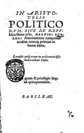 In Aristotelis Politicorum, siue De republica libros octo, Martini Borrhai annotationes cumprimis eruditae, nuncque, primum in lucem editae ..
